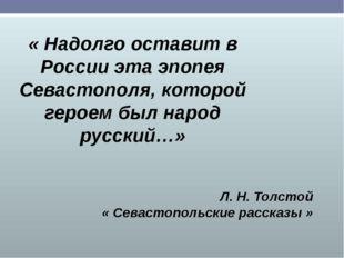 « Надолго оставит в России эта эпопея Севастополя, которой героем был народ р
