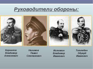 Руководители обороны: Корнилов Владимир Алексеевич Нахимов Павел Степанович И