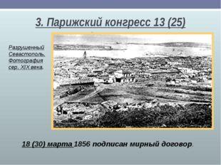3. Парижский конгресс 13(25) февраля 18(30) марта 1856 подписан мирный дого