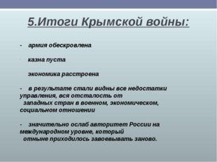 5.Итоги Крымской войны: - армия обескровлена казна пуста экономика расстроена