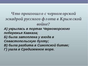 Что произошло с черноморской эскадрой русского флота в Крымской войне? А) укр