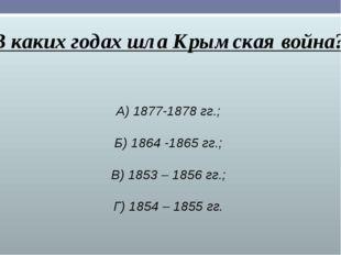 В каких годах шла Крымская война? А) 1877-1878 гг.; Б) 1864 -1865 гг.; В) 185