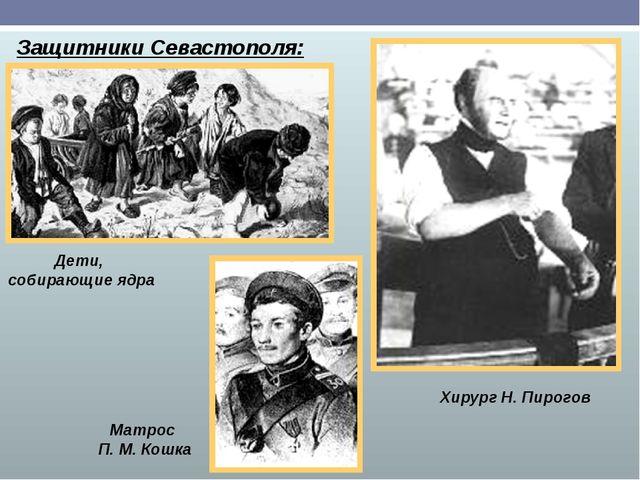 Защитники Севастополя: Дети, собирающие ядра Матрос П. М. Кошка Хирург Н. Пир...