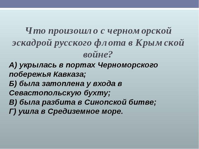 Что произошло с черноморской эскадрой русского флота в Крымской войне? А) укр...