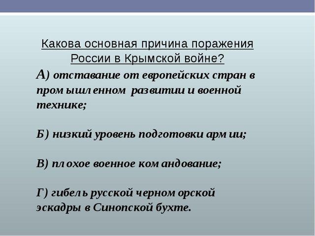 Какова основная причина поражения России в Крымской войне? А) отставание от е...