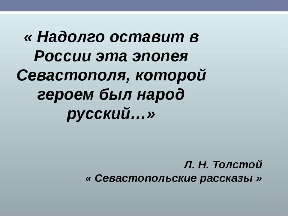 « Надолго оставит в России эта эпопея Севастополя, которой героем был народ р...