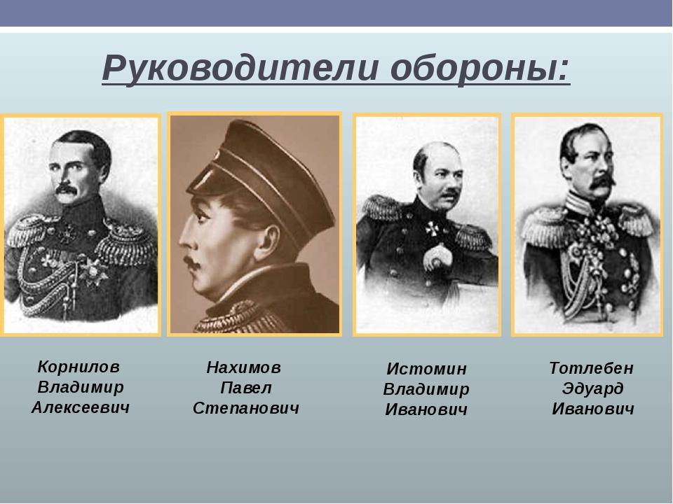 Руководители обороны: Корнилов Владимир Алексеевич Нахимов Павел Степанович И...