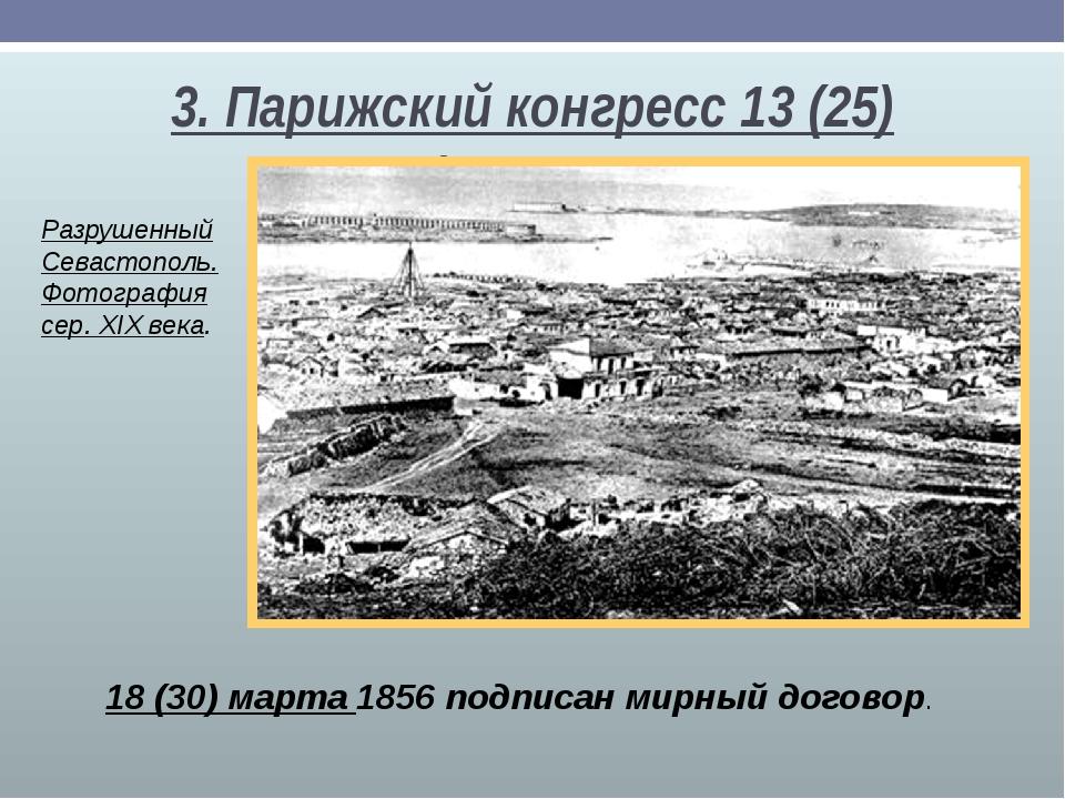 3. Парижский конгресс 13(25) февраля 18(30) марта 1856 подписан мирный дого...