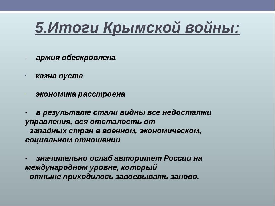 5.Итоги Крымской войны: - армия обескровлена казна пуста экономика расстроена...