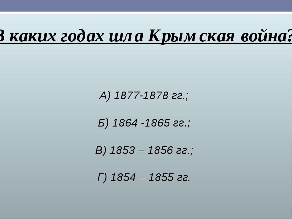 В каких годах шла Крымская война? А) 1877-1878 гг.; Б) 1864 -1865 гг.; В) 185...