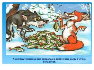 А лисица тем временем собрала на дороге всю рыбу в кучку, села и ест.