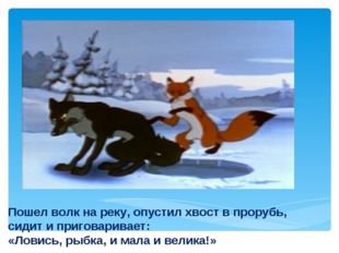 Пошел волк на реку, опустил хвост в прорубь, сидит и приговаривает: «Ловись,