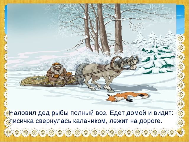 Наловил дед рыбы полный воз. Едет домой и видит: лисичка свернулась калачиком...