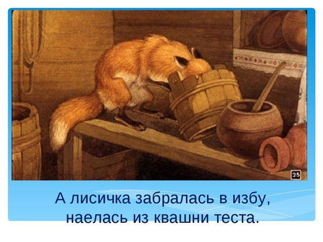 А лисичка забралась в избу, наелась из квашни теста.