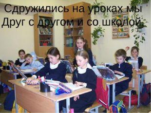 Сдружились на уроках мы Друг с другом и со школой.