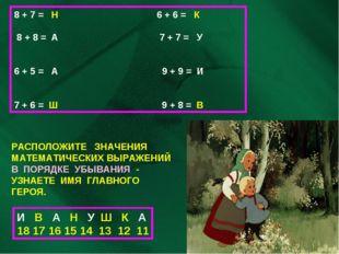 8 + 7 = Н 6 + 6 = К 8 + 8 = А 7 + 7 = У 6 + 5 = А 9 + 9 = И 7 + 6 = Ш 9 + 8 =