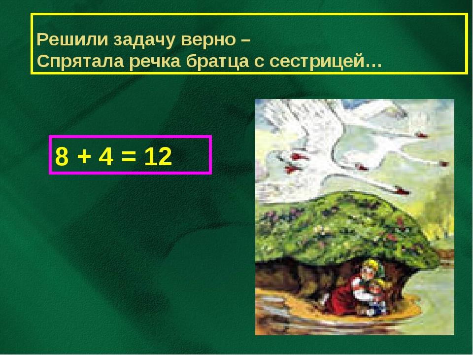 Решили задачу верно – Спрятала речка братца с сестрицей… 8 + 4 = 12
