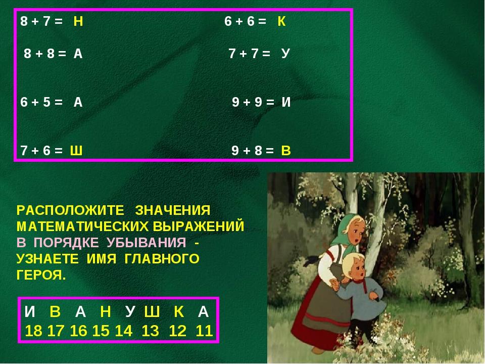 8 + 7 = Н 6 + 6 = К 8 + 8 = А 7 + 7 = У 6 + 5 = А 9 + 9 = И 7 + 6 = Ш 9 + 8 =...