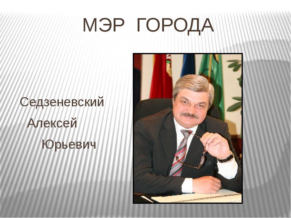 МЭР ГОРОДА Седзеневский Алексей Юрьевич