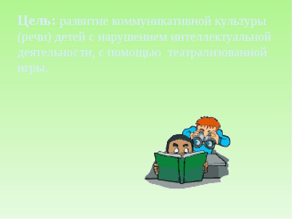 Цель: развитие коммуникативной культуры (речи) детей с нарушением интеллектуа...