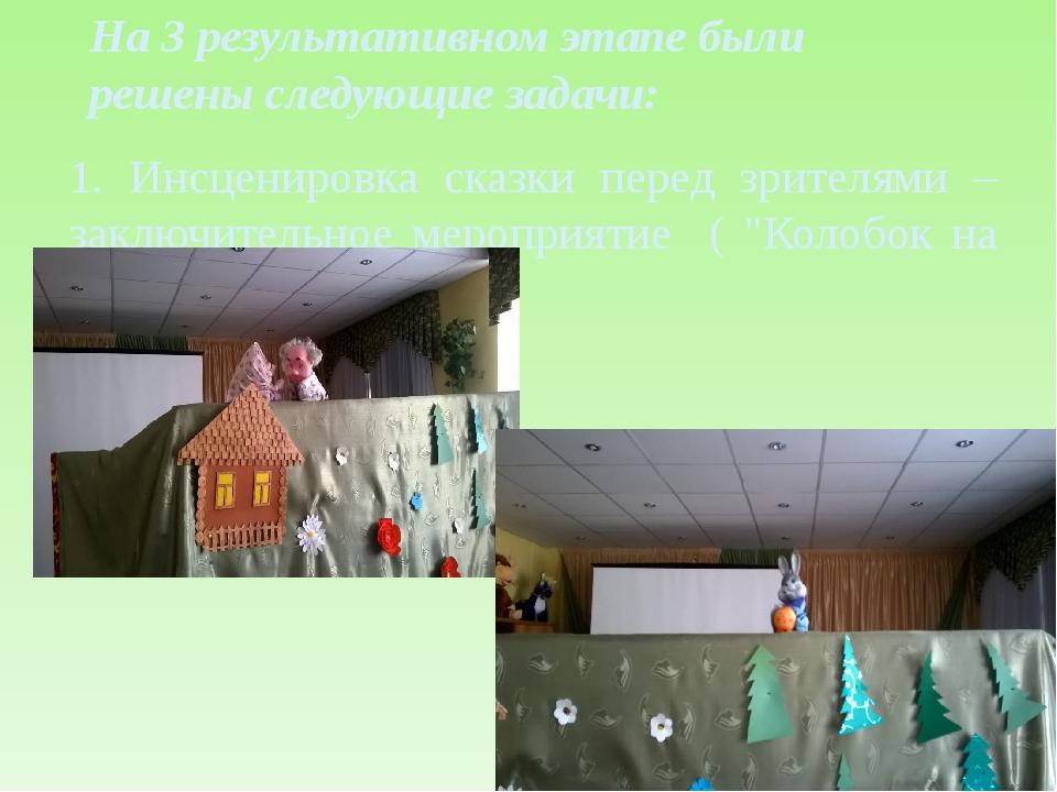 На 3 результативном этапе были решены следующие задачи: 1. Инсценировка сказк...