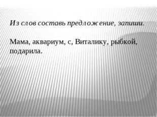 Из слов составь предложение, запиши. Мама, аквариум, с, Виталику, рыбкой, под