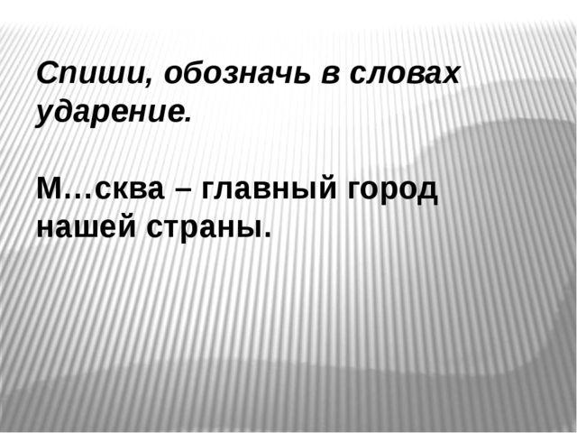 Спиши, обозначь в словах ударение. М…сква – главный город нашей страны.