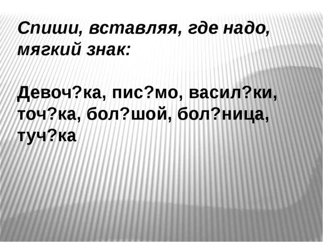 Спиши, вставляя, где надо, мягкий знак: Девоч?ка, пис?мо, васил?ки, точ?ка, б...