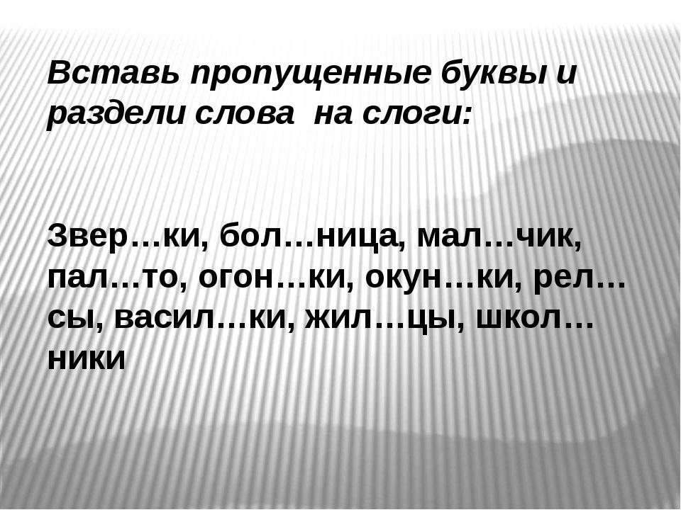 Вставь пропущенные буквы и раздели слова на слоги: Звер…ки, бол…ница, мал…чик...