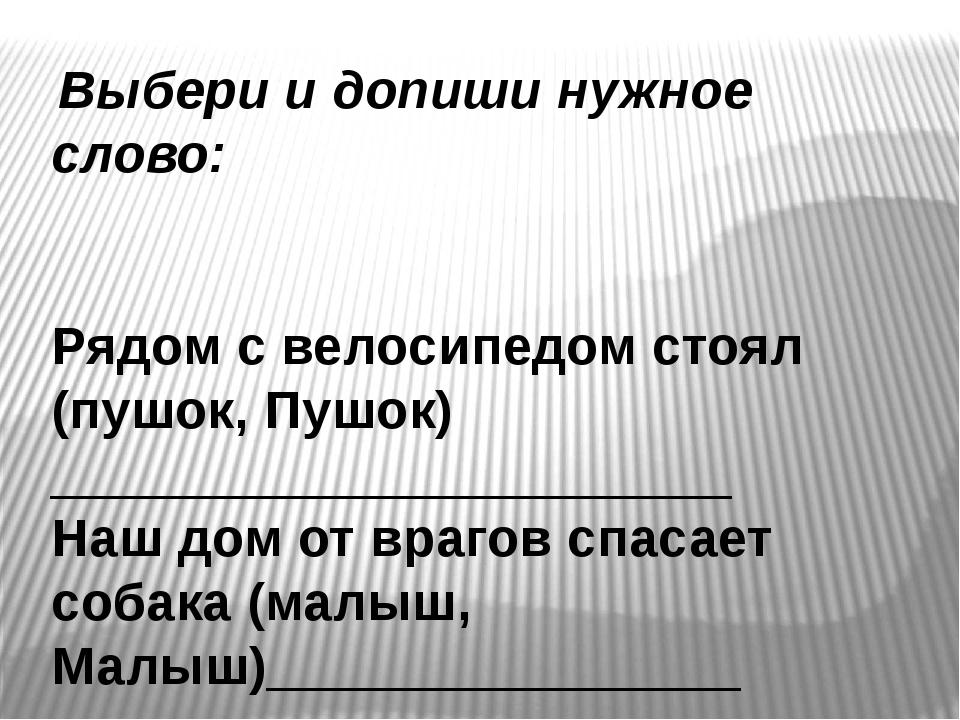 Выбери и допиши нужное слово: Рядом с велосипедом стоял (пушок, Пушок) _____...