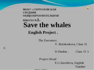 МОБУ « СЕРТОЛОВСКАЯ СРЕДНЯЯ ОБЩЕОБРАЗОВАТЕЛЬНАЯ ШКОЛА №1» Save the whales Eng