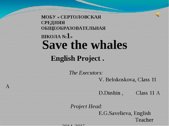МОБУ « СЕРТОЛОВСКАЯ СРЕДНЯЯ ОБЩЕОБРАЗОВАТЕЛЬНАЯ ШКОЛА №1» Save the whales Eng...