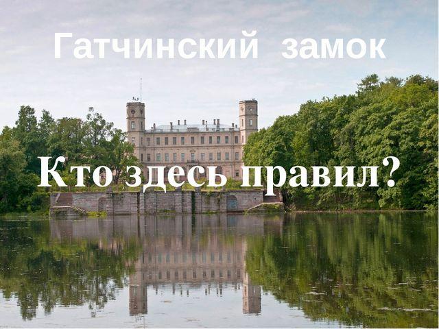 Гатчинский замок Кто здесь правил?