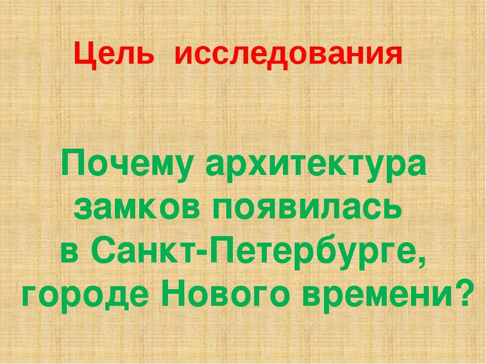 Цель исследования Почему архитектура замков появилась в Санкт-Петербурге, гор...