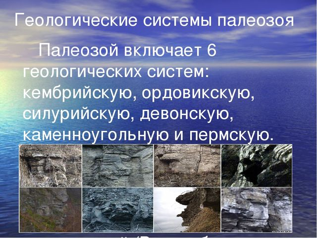 Геологические системы палеозоя Палеозой включает 6 геологических систем: ке...