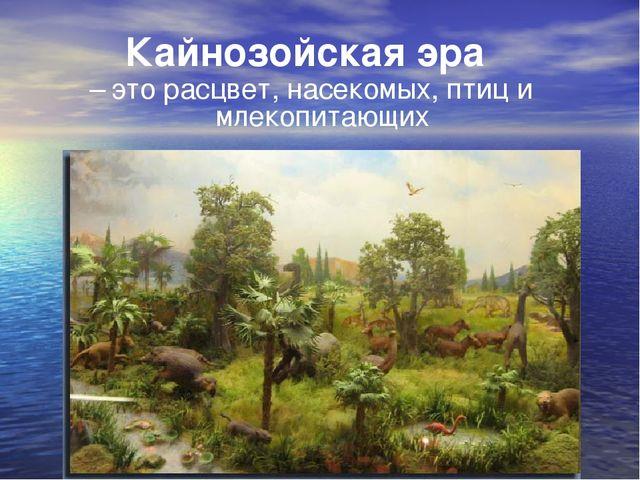 Кайнозойская эра – это расцвет, насекомых, птиц и млекопитающих