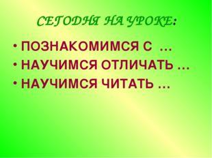 СЕГОДНЯ НА УРОКЕ: ПОЗНАКОМИМСЯ С … НАУЧИМСЯ ОТЛИЧАТЬ … НАУЧИМСЯ ЧИТАТЬ …