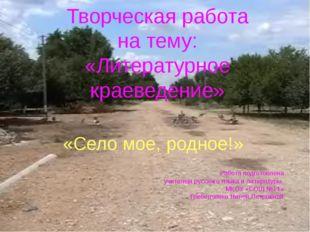 Творческая работа на тему: «Литературное краеведение» «Село мое, родное!» Раб