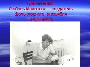 Гребенченко Любовь Ивановна – создатель фольклорного ансамбля «Родничок»