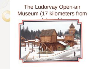 The Ludorvay Open-air Museum (17 kilometers from Izhevsk)