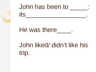 John has been to _____: its_________________. He was there____. John liked/ d