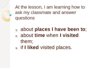 At the lesson, I am learning how to ask my classmate and answer questions abo