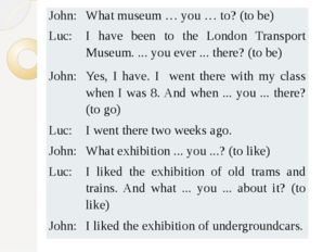 John: What museum … you … to? (to be) Luc: I have been to the London Transpor