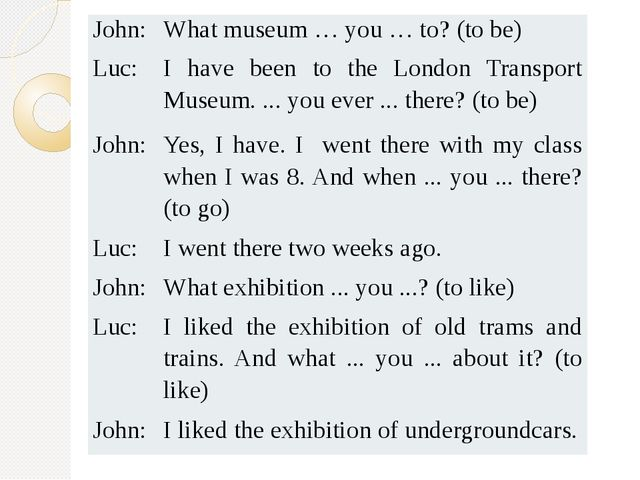 John: What museum … you … to? (to be) Luc: I have been to the London Transpor...