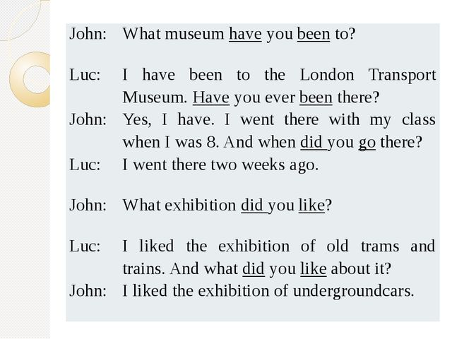John: What museumhaveyoubeento? Luc: I have been to the London Transport Muse...