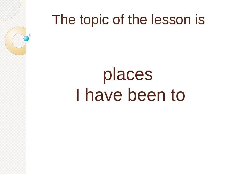 The topic of the lesson is places I have been to