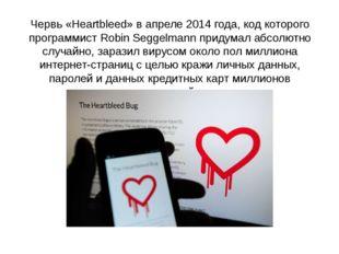 Червь «Heartbleed» в апреле 2014 года, код которого программист Robin Seggelm
