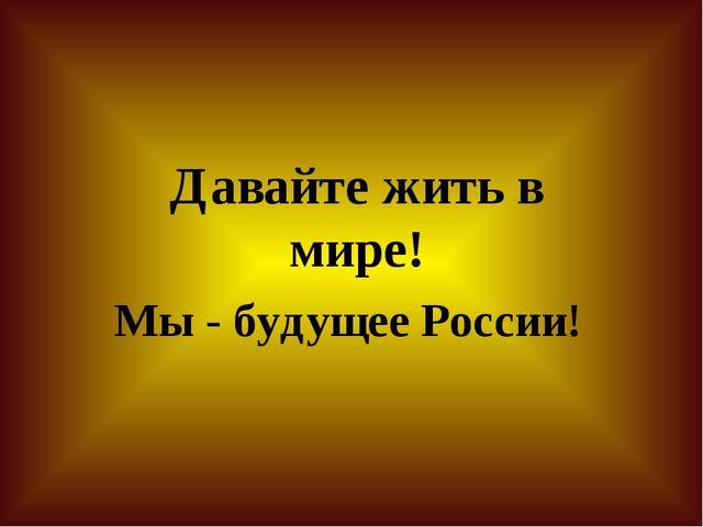 Давайте жить в мире! Мы - будущее России!