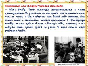 * http://aida.ucoz.ru * Вспоминает дочь А.Барто Татьяна Щегляева: – Мама вооб