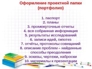 Оформление проектной папки (портфолио) 1. паспорт 2. планы 3. промежуточные о